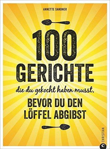 100 Gerichte, die du gekocht haben musst, bevor du den Löffel abgibst. Kochbuch Annette Sandner, Christian Verlag